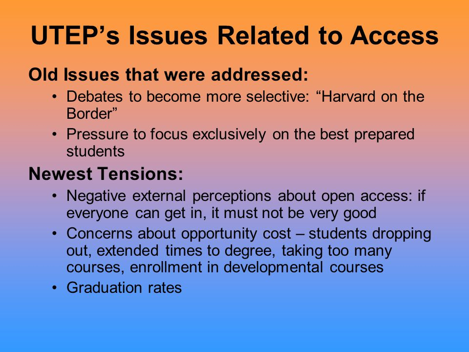 UTEP's Efforts President rededicated mission to ensure the widest possible access to all students from the region, and to focus on serving the El Paso area Made efforts to ensure success at all levels of the pipeline, with impressive results oK-12 oAdmissibility/ Affordability oStudent engagement