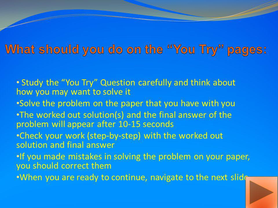 Study the Example Question carefully and think about how you may want to solve it The worked out solution(s) and the final answer of the example will appear after a few seconds Study every step of the solution and the answer carefully so you will be able to solve similar problems later on When you are ready to continue, navigate to the next slide.