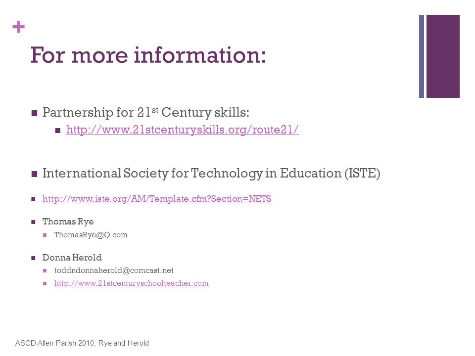 + For more information: Partnership for 21 st Century skills: http://www.21stcenturyskills.org/route21/ International Society for Technology in Education (ISTE) http://www.iste.org/AM/Template.cfm?Section=NETS Thomas Rye ThomasRye@Q.com Donna Herold toddndonnaherold@comcast.net http://www.21stcenturyschoolteacher.com ASCD Allen Parish 2010; Rye and Herold