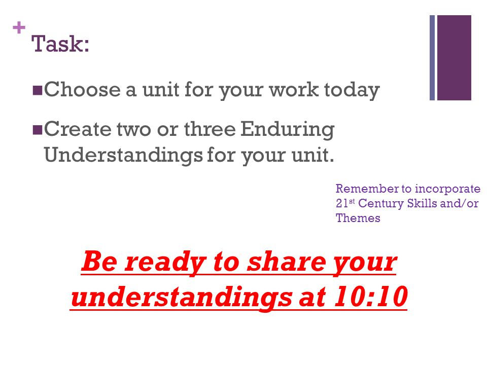 + Task: Choose a unit for your work today Create two or three Enduring Understandings for your unit.
