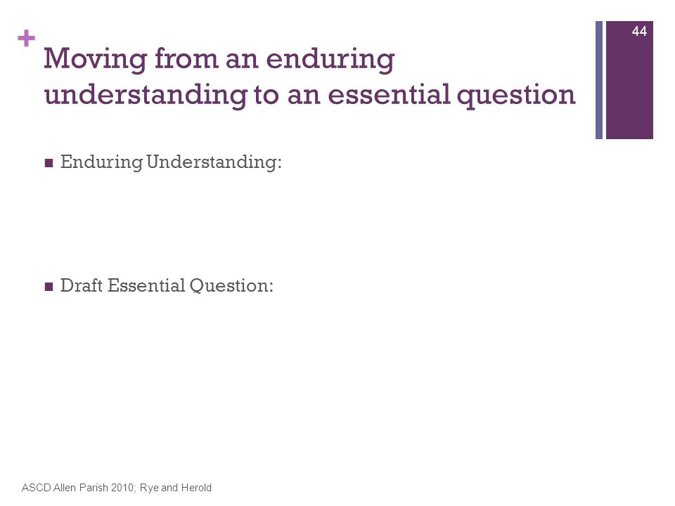 + Moving from an enduring understanding to an essential question Enduring Understanding: Draft Essential Question: ASCD Allen Parish 2010; Rye and Herold 44