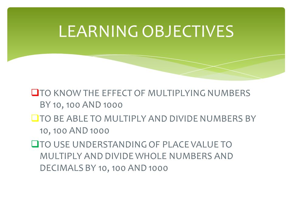  TO KNOW THE EFFECT OF MULTIPLYING NUMBERS BY 10, 100 AND 1000  TO BE ABLE TO MULTIPLY AND DIVIDE NUMBERS BY 10, 100 AND 1000  TO USE UNDERSTANDING