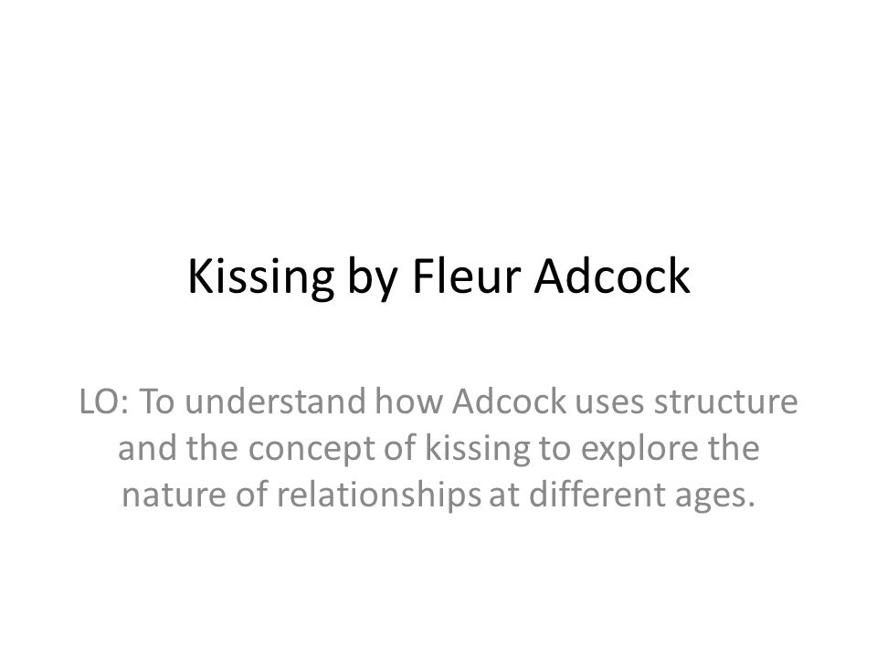 Kissing by Fleur Adcock LO: To understand how Adcock uses structure and the concept of kissing to explore the nature of relationships at different age