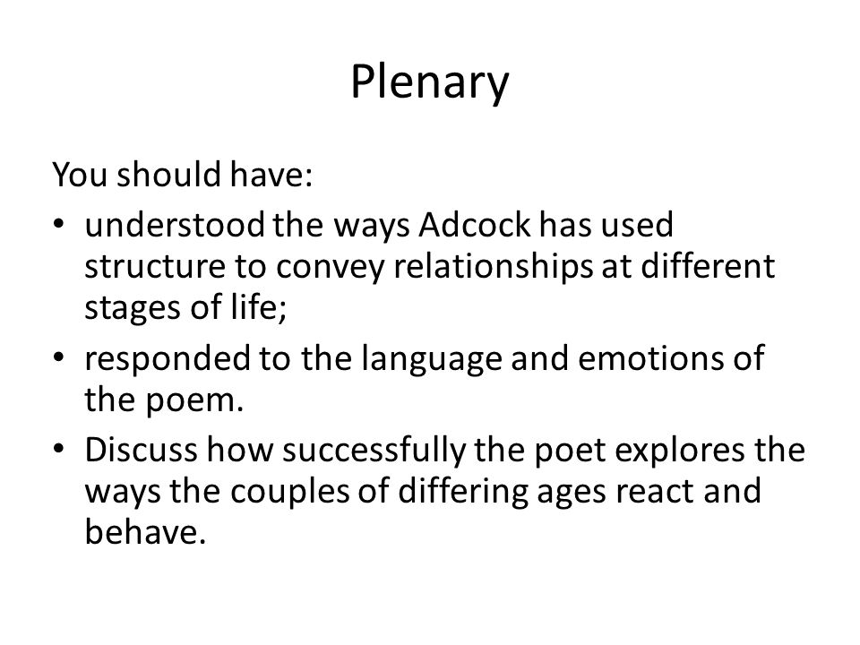 Plenary You should have: understood the ways Adcock has used structure to convey relationships at different stages of life; responded to the language and emotions of the poem.