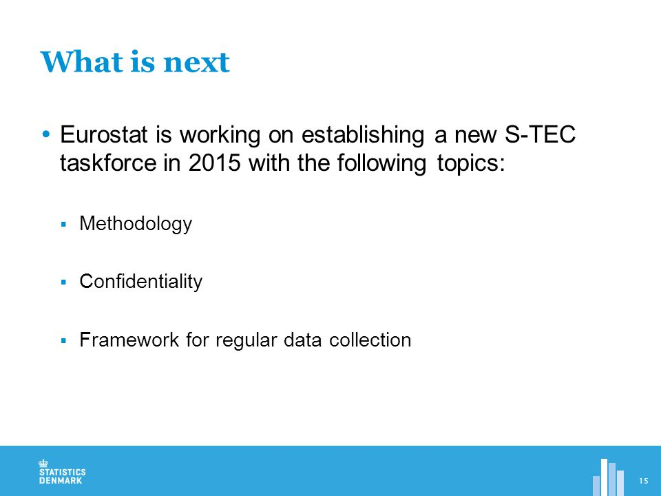  Eurostat is working on establishing a new S-TEC taskforce in 2015 with the following topics:  Methodology  Confidentiality  Framework for regular data collection What is next 15