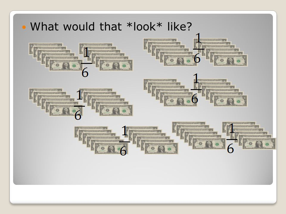 If I divide that 72 dollars into 6 groups (as the denominator tells me to do), then each 1/6 will have 12 dollars.