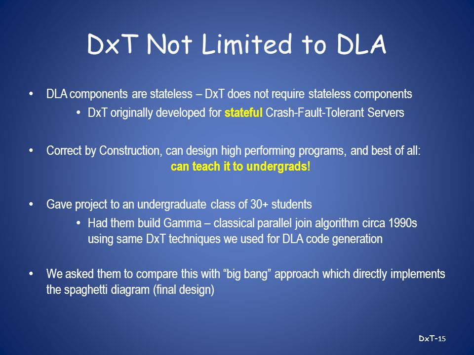 DxT Not Limited to DLA DLA components are stateless – DxT does not require stateless components DxT originally developed for stateful Crash-Fault-Tolerant Servers Correct by Construction, can design high performing programs, and best of all: can teach it to undergrads.