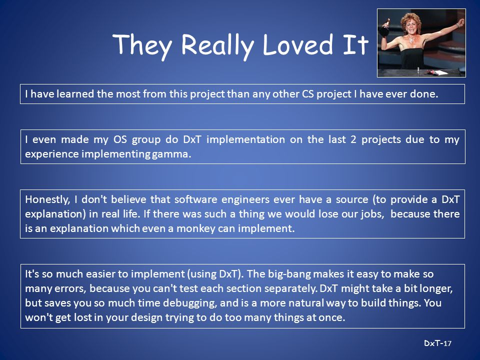 They Really Loved It DxT- 17 I have learned the most from this project than any other CS project I have ever done.