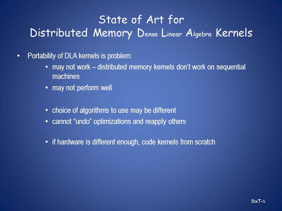 State of Art for Distributed Memory D ense L inear A lgebra Kernels Portability of DLA kernels is problem: may not work – distributed memory kernels don't work on sequential machines may not perform well choice of algorithms to use may be different cannot undo optimizations and reapply others if hardware is different enough, code kernels from scratch DxT- 5