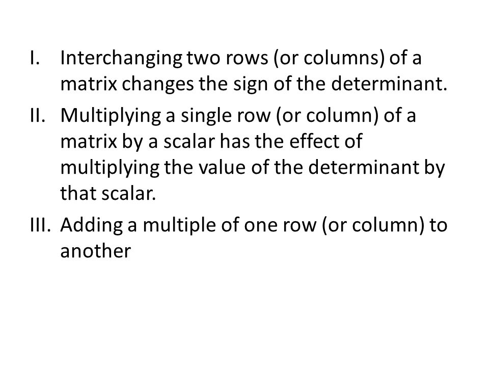 I.Interchanging two rows (or columns) of a matrix changes the sign of the determinant.