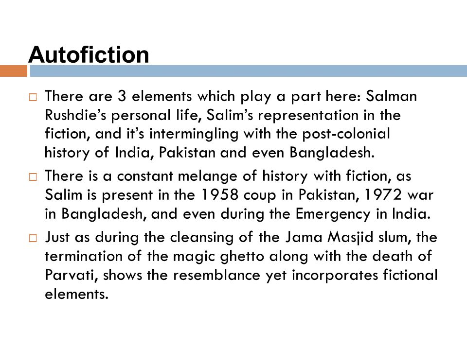 Autofiction  There are 3 elements which play a part here: Salman Rushdie's personal life, Salim's representation in the fiction, and it's intermingli
