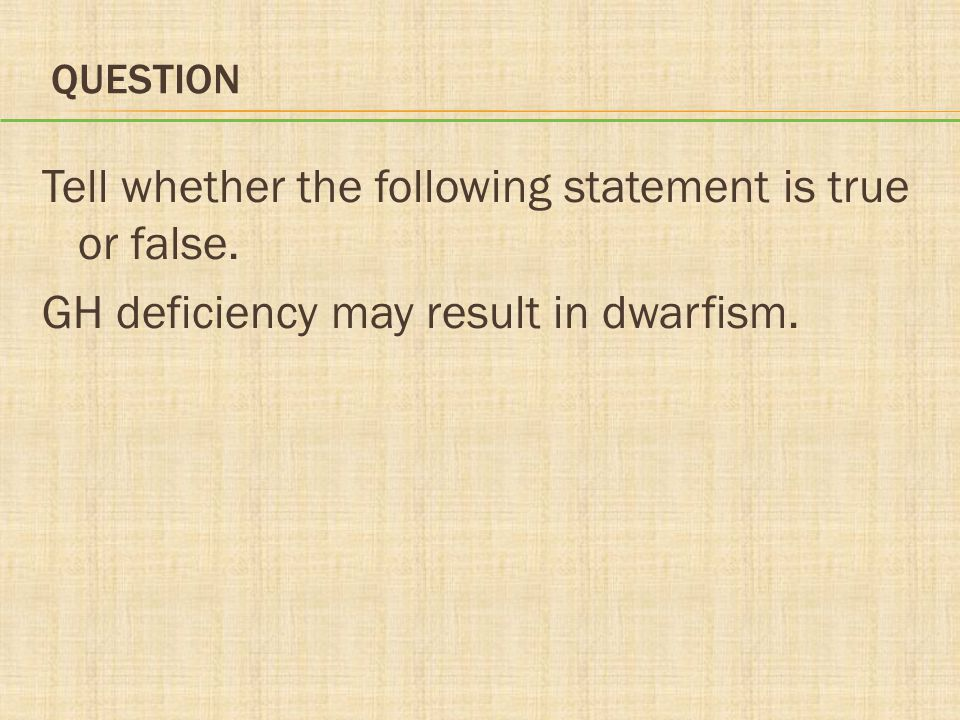 QUESTION Tell whether the following statement is true or false. GH deficiency may result in dwarfism.