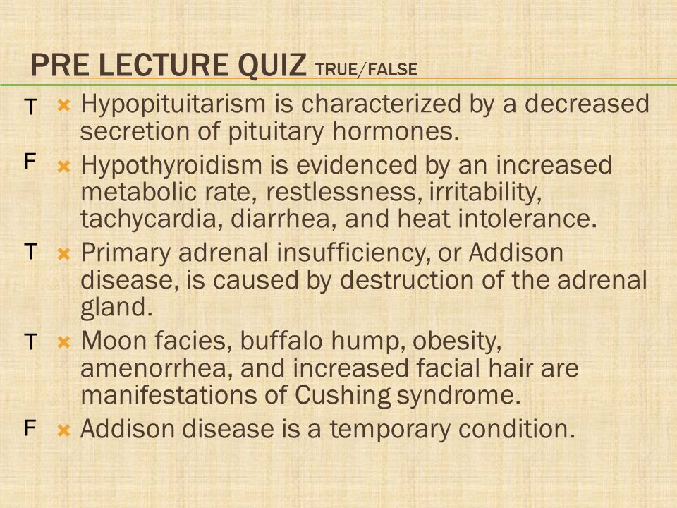 PRE LECTURE QUIZ TRUE/FALSE  Hypopituitarism is characterized by a decreased secretion of pituitary hormones.  Hypothyroidism is evidenced by an inc