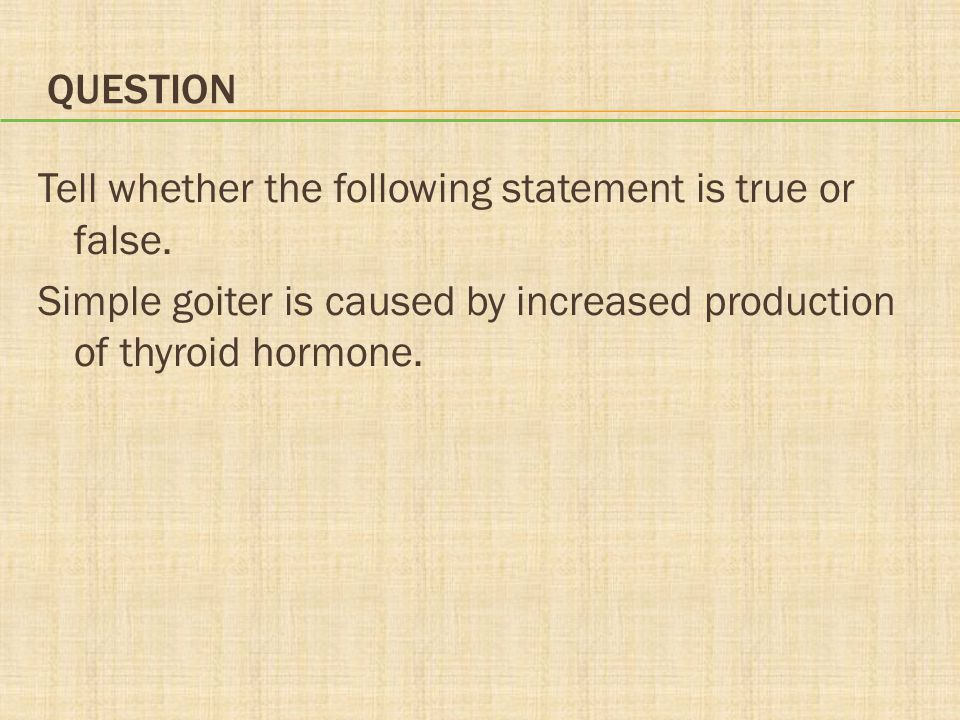 QUESTION Tell whether the following statement is true or false. Simple goiter is caused by increased production of thyroid hormone.