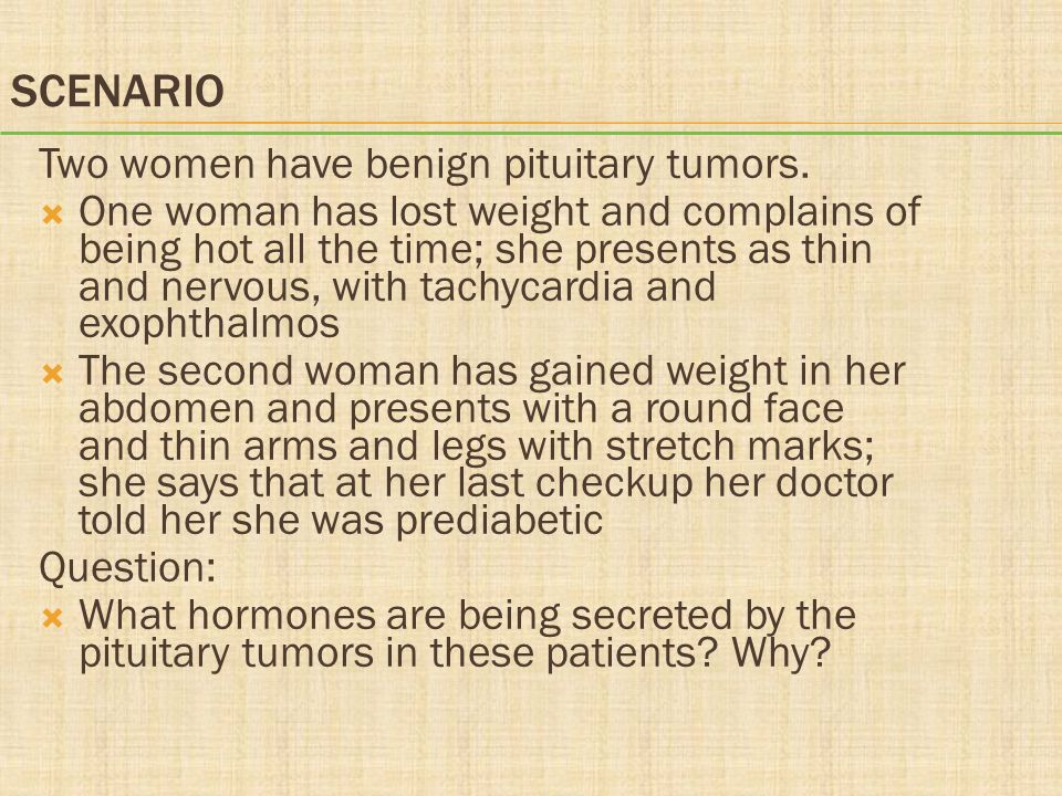 SCENARIO Two women have benign pituitary tumors.  One woman has lost weight and complains of being hot all the time; she presents as thin and nervous