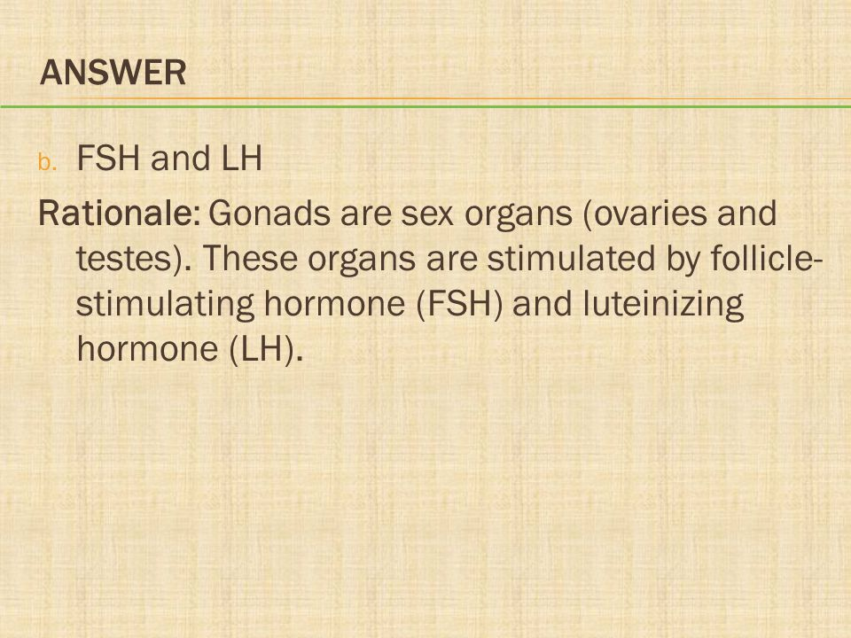 ANSWER b. FSH and LH Rationale: Gonads are sex organs (ovaries and testes). These organs are stimulated by follicle- stimulating hormone (FSH) and lut