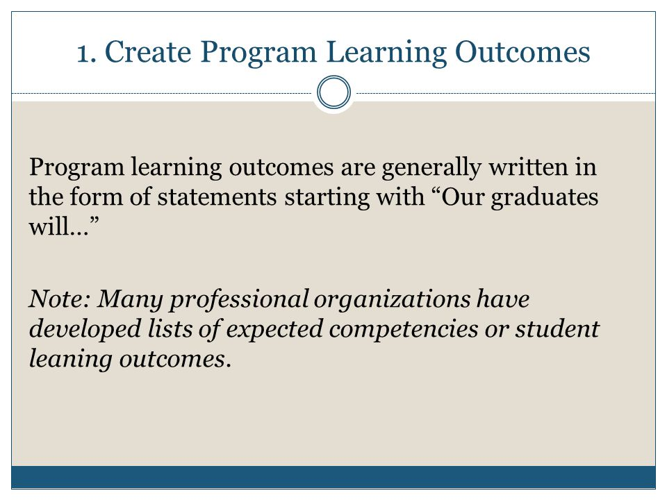 """1. Create Program Learning Outcomes Program learning outcomes are generally written in the form of statements starting with """"Our graduates will…"""" Note"""