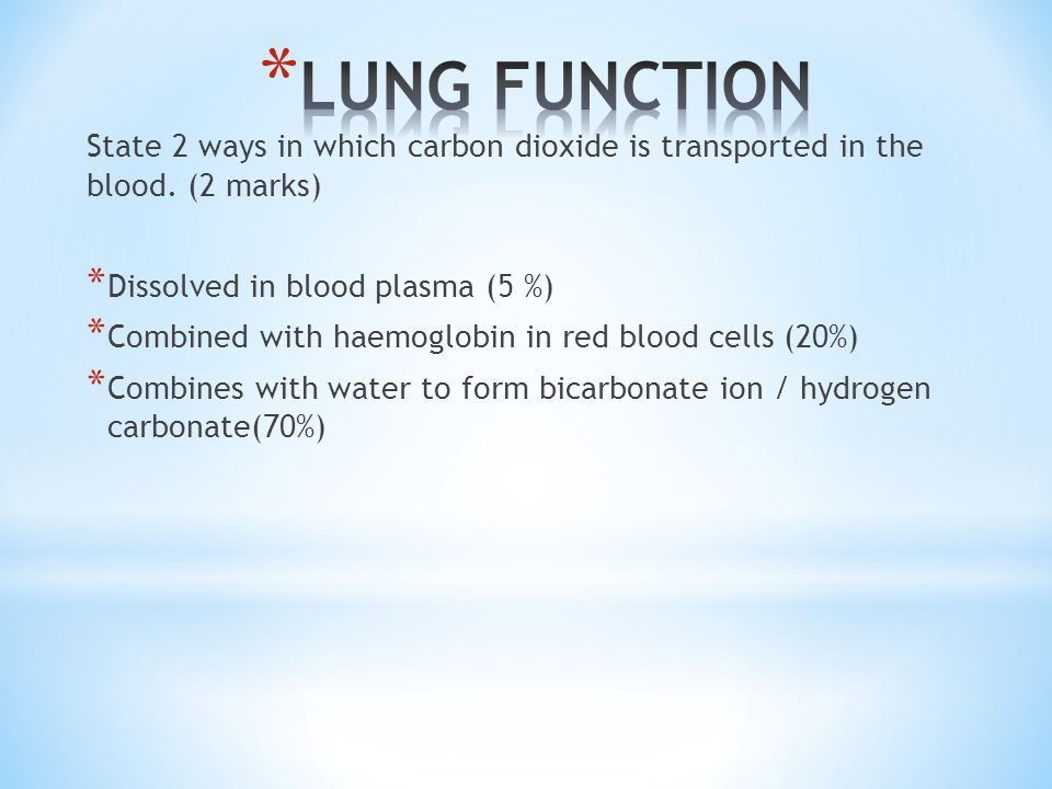 State 2 ways in which carbon dioxide is transported in the blood. (2 marks) * Dissolved in blood plasma (5 %) * Combined with haemoglobin in red blood