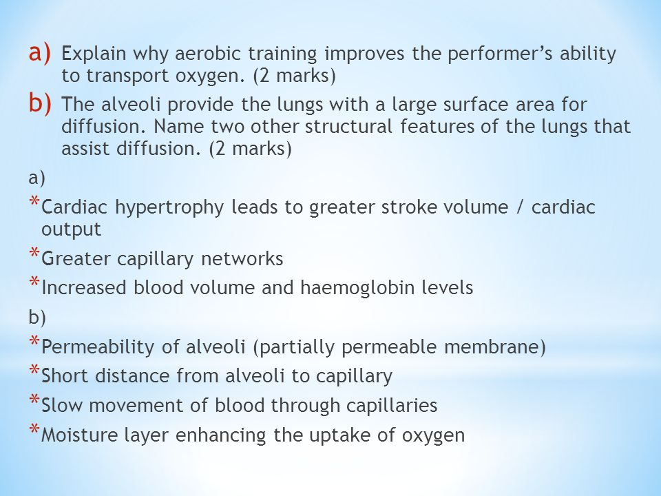 a) Explain why aerobic training improves the performer's ability to transport oxygen. (2 marks) b) The alveoli provide the lungs with a large surface