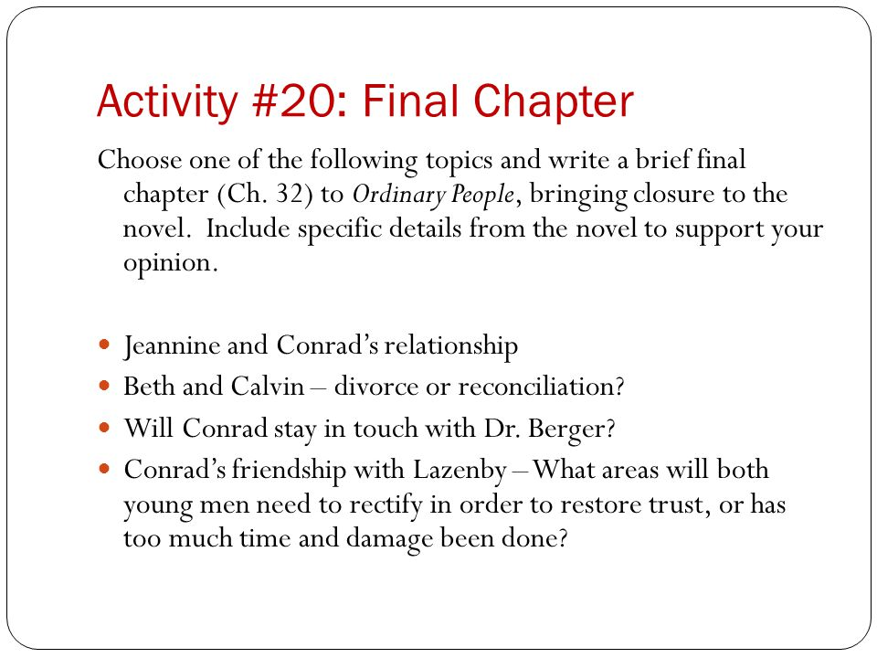 Activity #20: Final Chapter Choose one of the following topics and write a brief final chapter (Ch. 32) to Ordinary People, bringing closure to the no