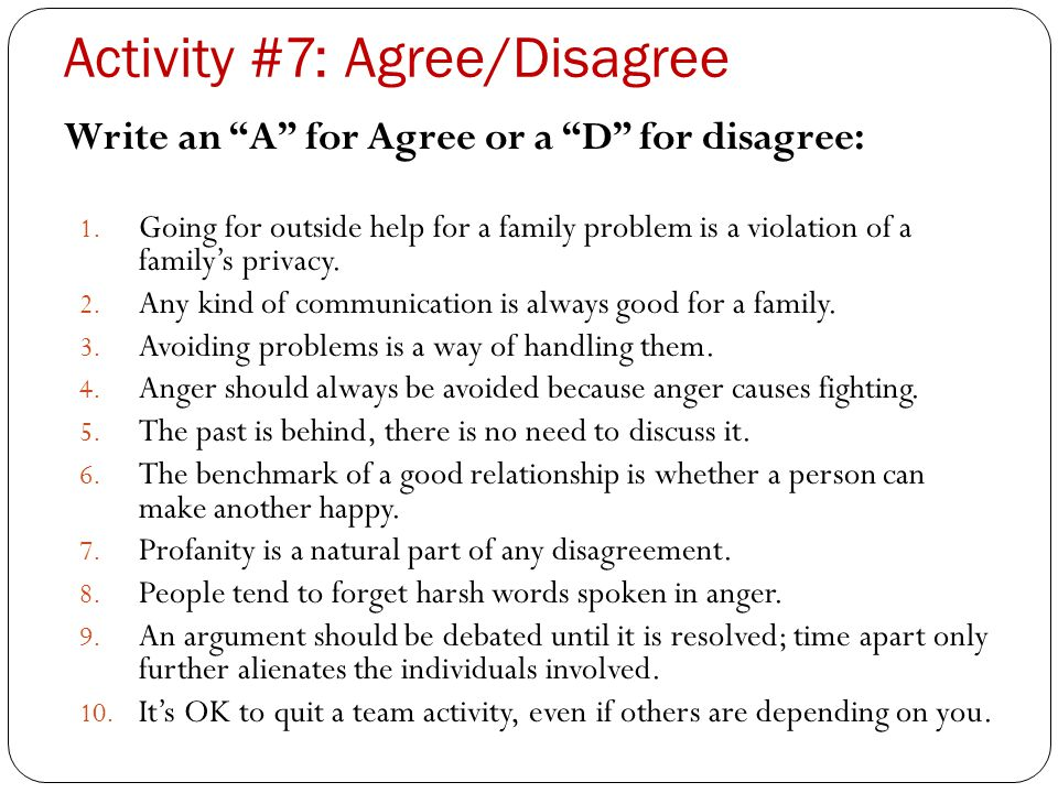 "Activity #7: Agree/Disagree Write an ""A"" for Agree or a ""D"" for disagree: 1. Going for outside help for a family problem is a violation of a family's"