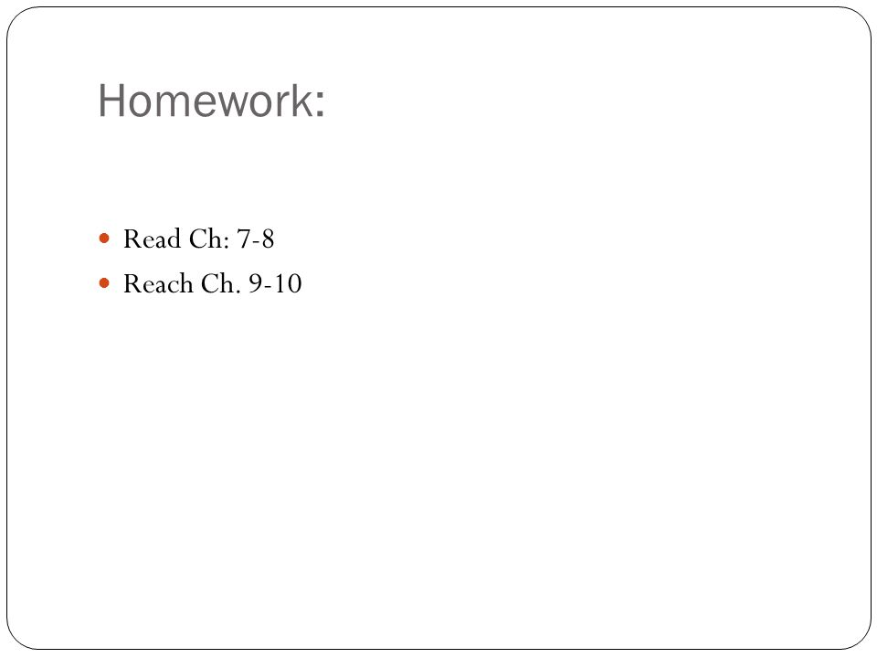 Homework: Read Ch: 7-8 Reach Ch. 9-10