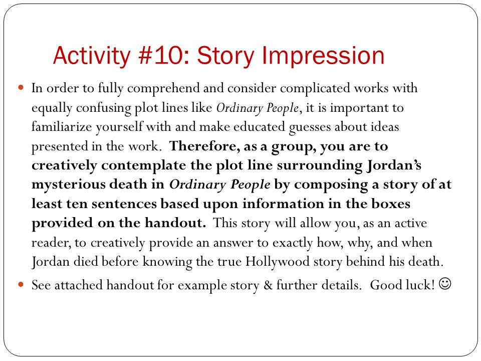 Activity #10: Story Impression In order to fully comprehend and consider complicated works with equally confusing plot lines like Ordinary People, it