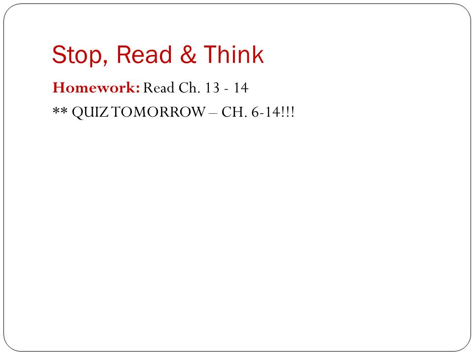 Stop, Read & Think Homework: Read Ch. 13 - 14 ** QUIZ TOMORROW – CH. 6-14!!!