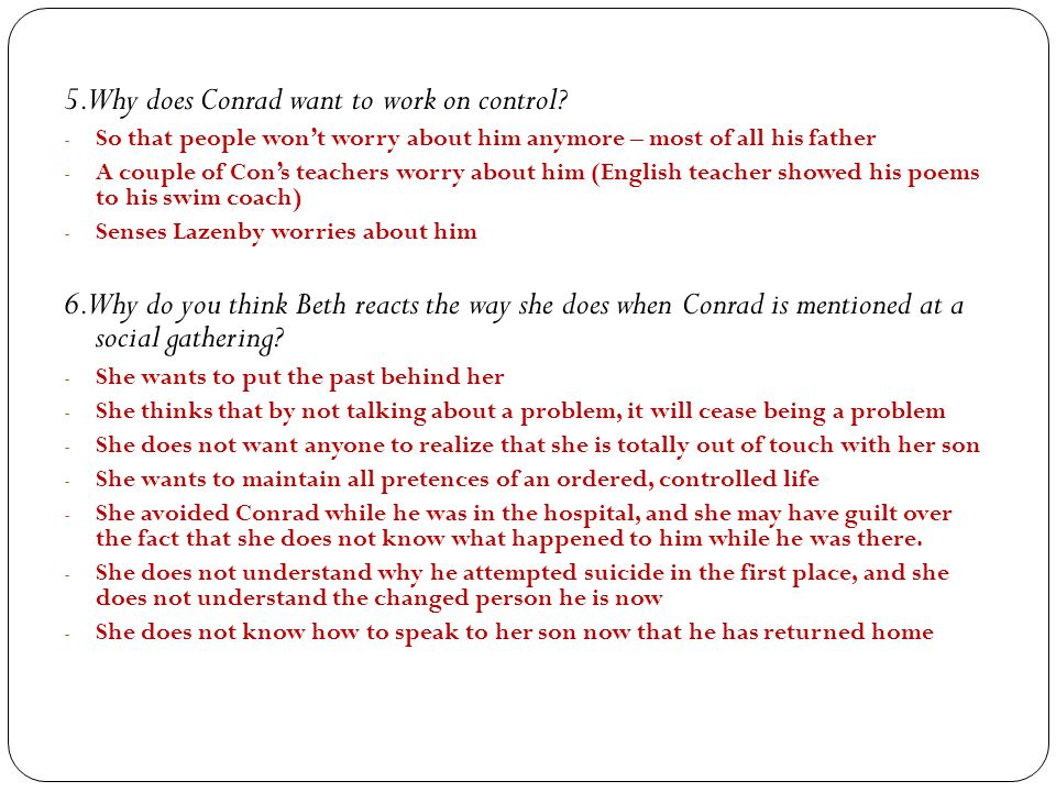 5. Why does Conrad want to work on control? - So that people won't worry about him anymore – most of all his father - A couple of Con's teachers worry