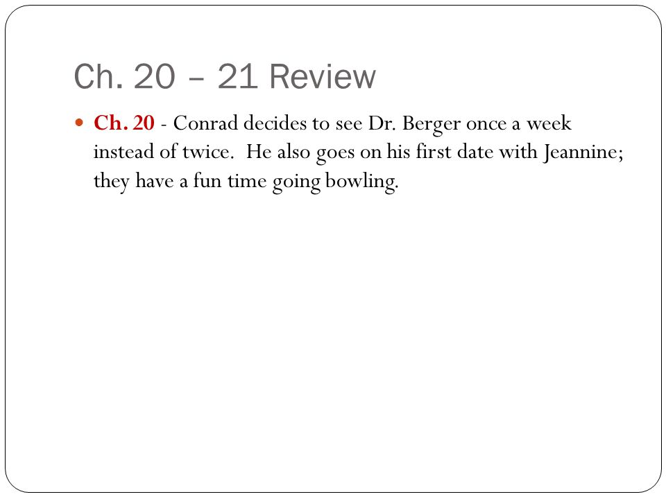 Ch. 20 – 21 Review Ch. 20 - Conrad decides to see Dr. Berger once a week instead of twice. He also goes on his first date with Jeannine; they have a f