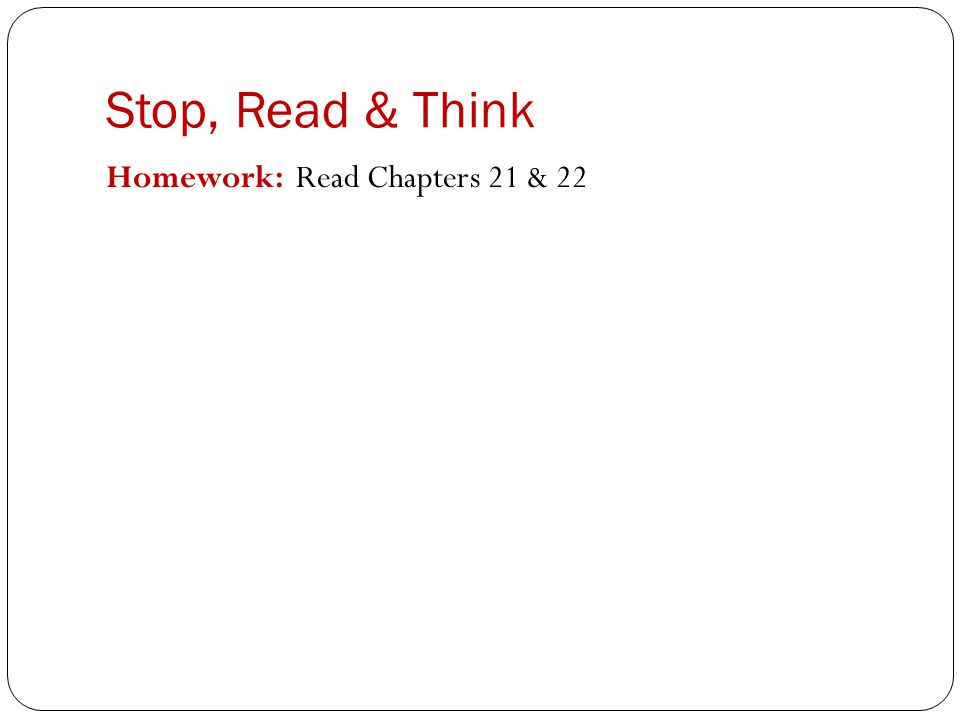 Stop, Read & Think Homework: Read Chapters 21 & 22