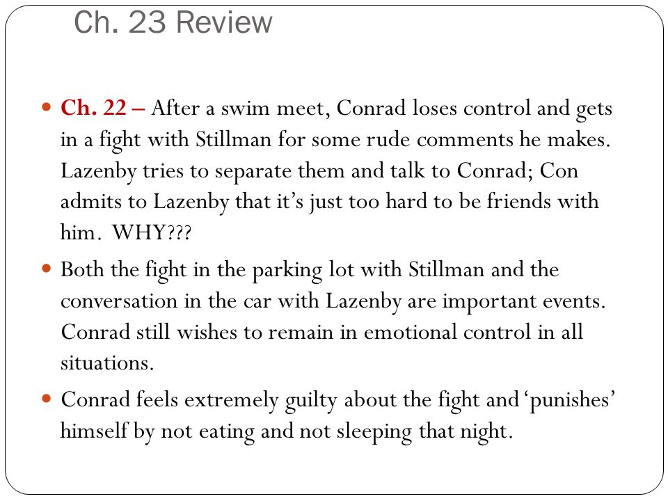 Ch. 23 Review Ch. 22 – After a swim meet, Conrad loses control and gets in a fight with Stillman for some rude comments he makes. Lazenby tries to sep