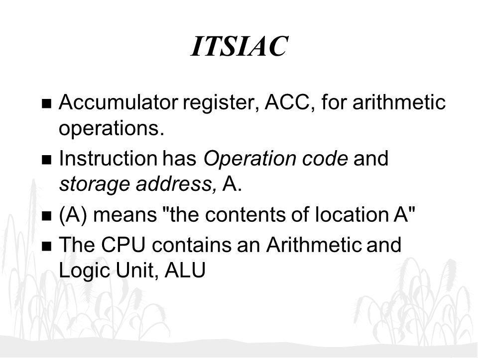 ITSIAC n Accumulator register, ACC, for arithmetic operations. n Instruction has Operation code and storage address, A. n (A) means
