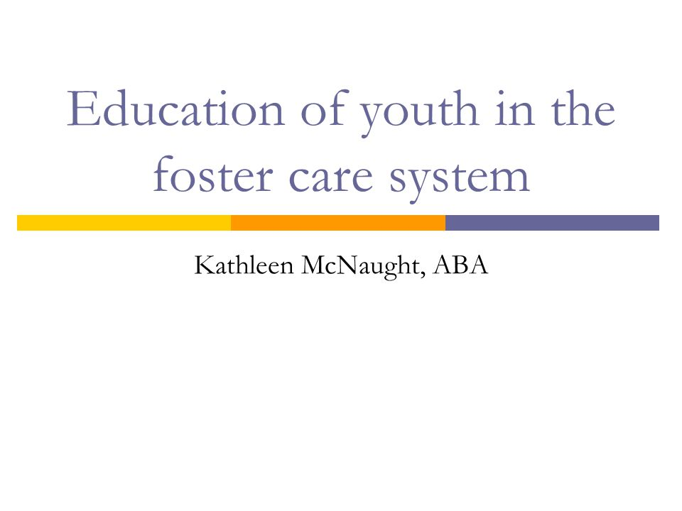 Education of youth in the foster care system Kathleen McNaught, ABA
