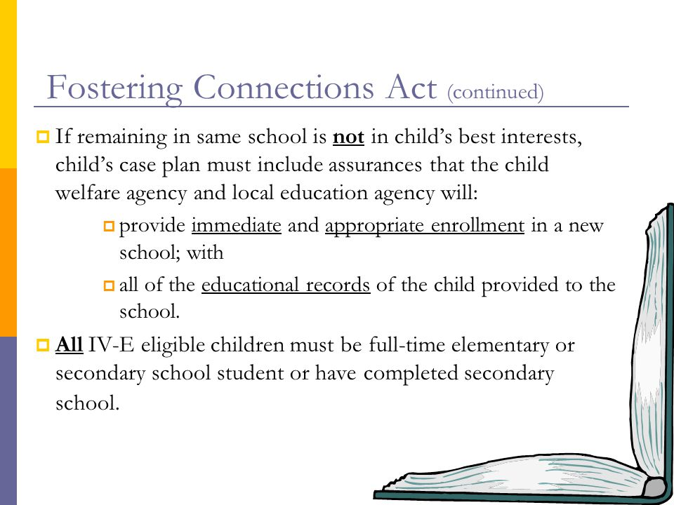 Fostering Connections Act (continued)  If remaining in same school is not in child's best interests, child's case plan must include assurances that the child welfare agency and local education agency will:  provide immediate and appropriate enrollment in a new school; with  all of the educational records of the child provided to the school.