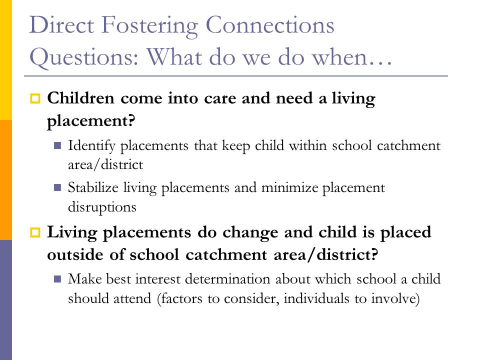 Direct Fostering Connections Questions: What do we do when…  Children come into care and need a living placement.