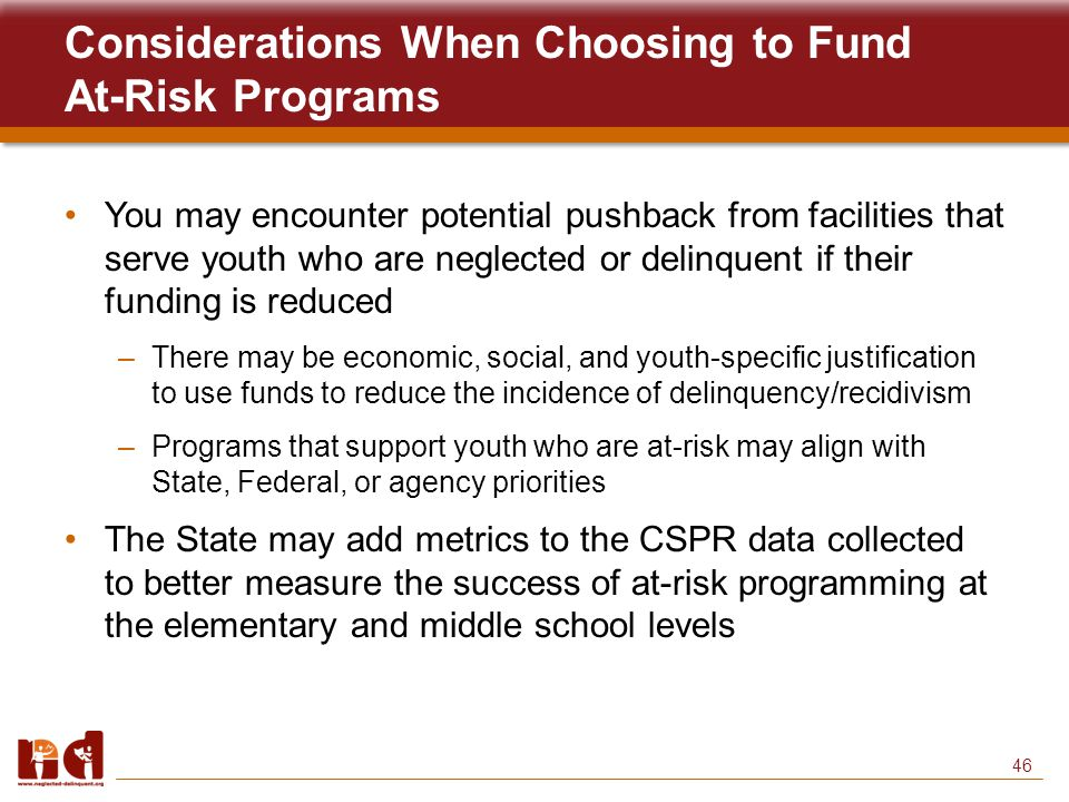 46 Considerations When Choosing to Fund At-Risk Programs You may encounter potential pushback from facilities that serve youth who are neglected or delinquent if their funding is reduced –There may be economic, social, and youth-specific justification to use funds to reduce the incidence of delinquency/recidivism –Programs that support youth who are at-risk may align with State, Federal, or agency priorities The State may add metrics to the CSPR data collected to better measure the success of at-risk programming at the elementary and middle school levels