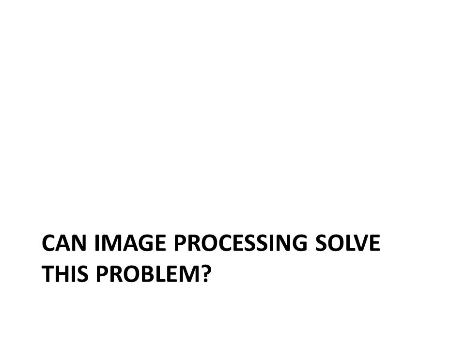 CAN IMAGE PROCESSING SOLVE THIS PROBLEM?