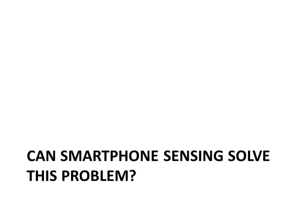 CAN SMARTPHONE SENSING SOLVE THIS PROBLEM?