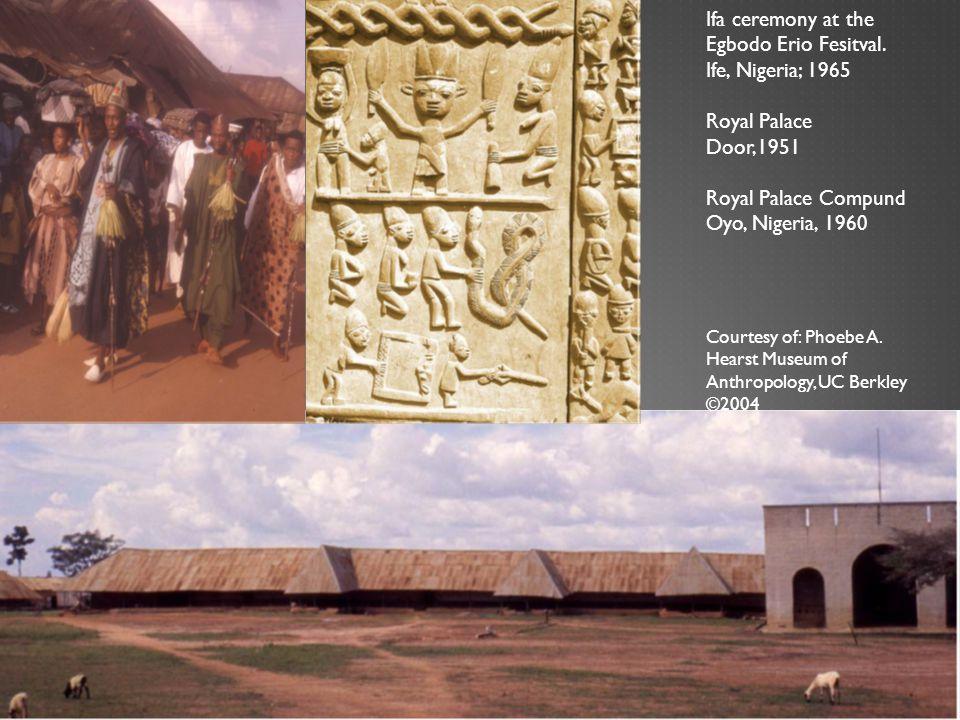 Ifa ceremony at the Egbodo Erio Fesitval. Ife, Nigeria; 1965 Royal Palace Door,1951 Royal Palace Compund Oyo, Nigeria, 1960 Courtesy of: Phoebe A. Hea