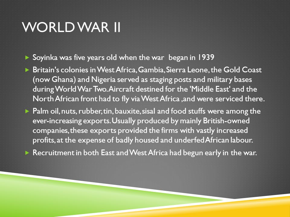 WORLD WAR II  Soyinka was five years old when the war began in 1939  Britain s colonies in West Africa, Gambia, Sierra Leone, the Gold Coast (now Ghana) and Nigeria served as staging posts and military bases during World War Two.