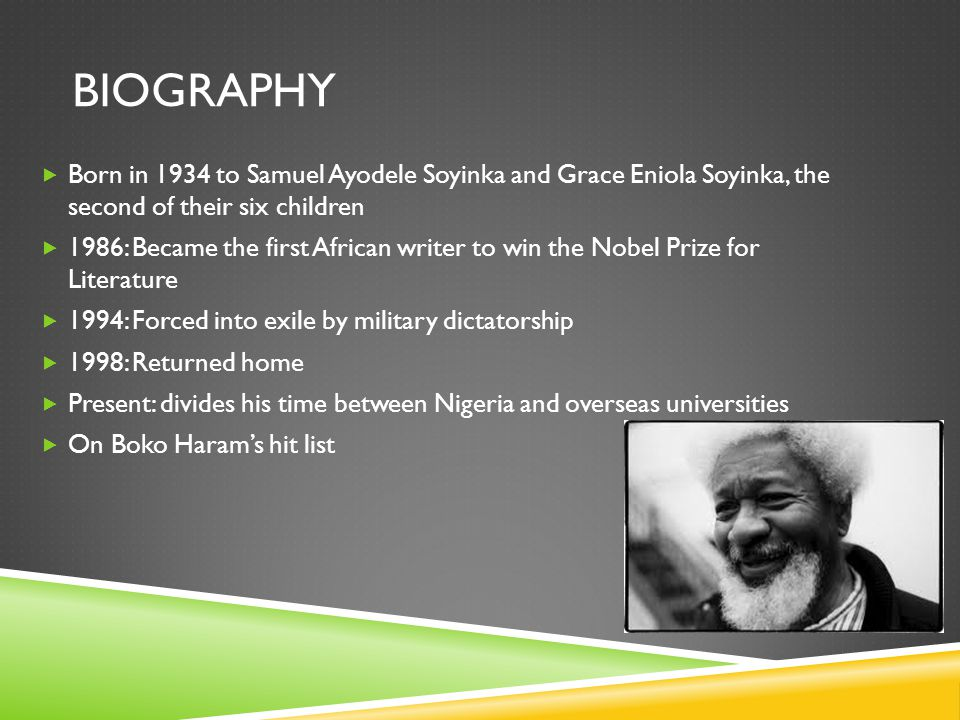 BIOGRAPHY  Born in 1934 to Samuel Ayodele Soyinka and Grace Eniola Soyinka, the second of their six children  1986: Became the first African writer to win the Nobel Prize for Literature  1994: Forced into exile by military dictatorship  1998: Returned home  Present: divides his time between Nigeria and overseas universities  On Boko Haram's hit list
