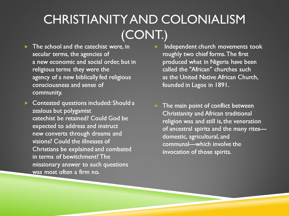 CHRISTIANITY AND COLONIALISM (CONT.)  The school and the catechist were, in secular terms, the agencies of a new economic and social order, but in religious terms they were the agency of a new biblically fed religious consciousness and sense of community.