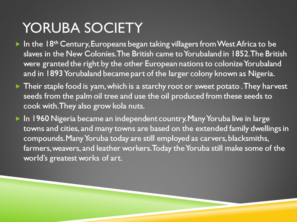 YORUBA SOCIETY  In the 18 th Century, Europeans began taking villagers from West Africa to be slaves in the New Colonies. The British came to Yorubal