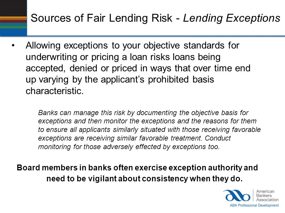 Sources of Fair Lending Risk - Lending Exceptions Allowing exceptions to your objective standards for underwriting or pricing a loan risks loans being