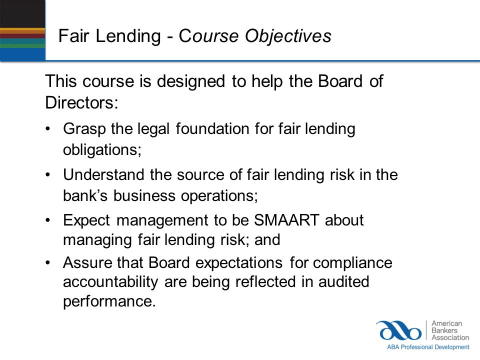 Fair Lending - Course Objectives This course is designed to help the Board of Directors: Grasp the legal foundation for fair lending obligations; Unde