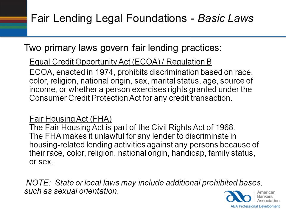 Fair Lending Legal Foundations - Basic Laws Two primary laws govern fair lending practices: Equal Credit Opportunity Act (ECOA) / Regulation B ECOA, e