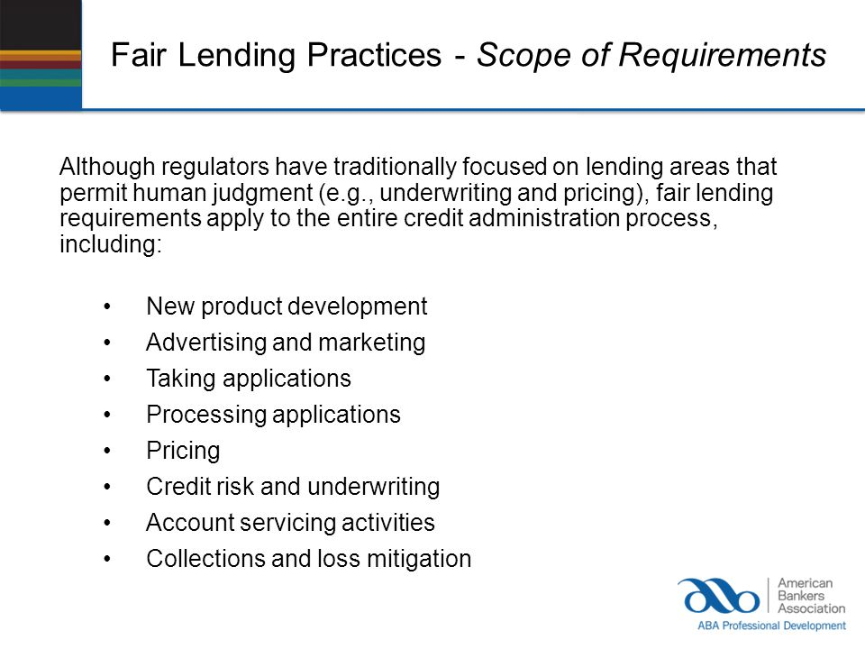 Fair Lending Practices - Scope of Requirements Although regulators have traditionally focused on lending areas that permit human judgment (e.g., under