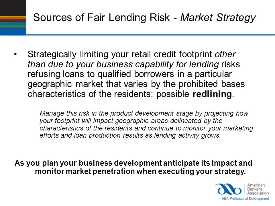 Sources of Fair Lending Risk - Market Strategy Strategically limiting your retail credit footprint other than due to your business capability for lend