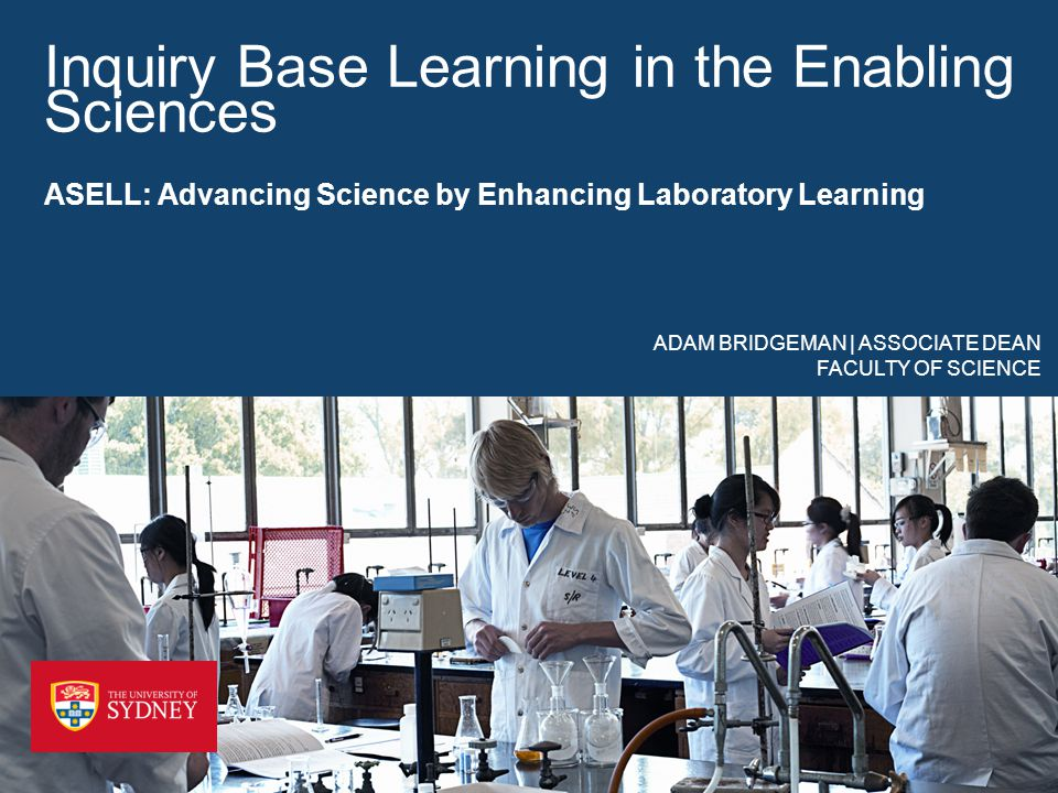 Inquiry Base Learning in the Enabling Sciences ASELL: Advancing Science by Enhancing Laboratory Learning ADAM BRIDGEMAN | ASSOCIATE DEAN FACULTY OF SCIENCE